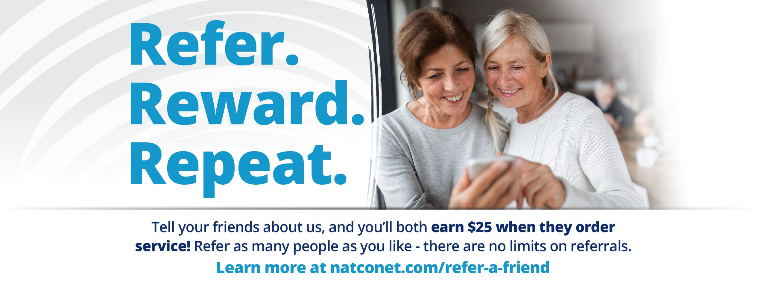 Refer. Reward. Repeat. Refer your friends to NATCO and you'll both earn $25 when they sign up for service!